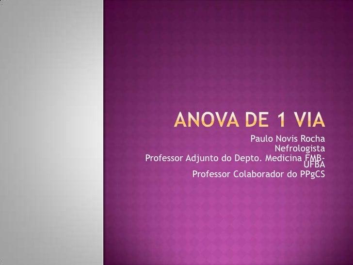 ANOVA DE 1 VIA<br />Paulo Novis Rocha<br />Nefrologista<br />Professor Adjunto do Depto. Medicina FMB-UFBA<br />Professor ...