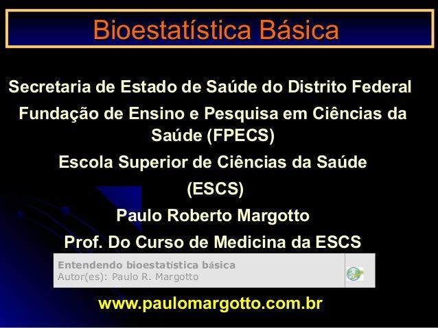 Bioestatística BásicaBioestatística Básica Secretaria de Estado de Saúde do Distrito Federal Fundação de Ensino e Pesquisa...