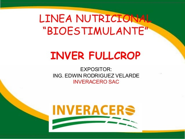 "LINEA NUTRICIONAL ""BIOESTIMULANTE"" INVER FULLCROP EXPOSITOR: ING. EDWIN RODRIGUEZ VELARDE INVERACERO SAC"