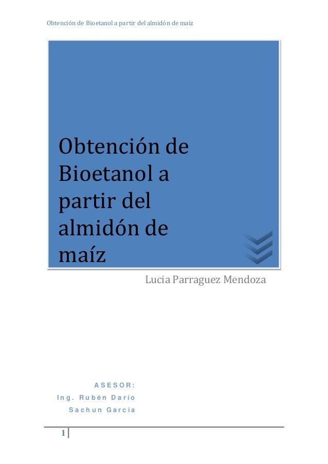 Obtención de Bioetanol a partir del almidón de maíz  Obtención de  Bioetanol a  partir del  almidón de  maíz  1  A S E S O...