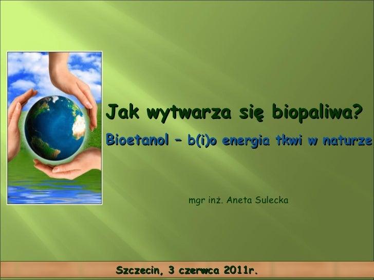 Jak wytwarza się biopaliwa? Bioetanol –  b(i)o energia tkwi w naturze  mgr inż. Aneta Sulecka Szczecin, 3 czerwca 2011r.