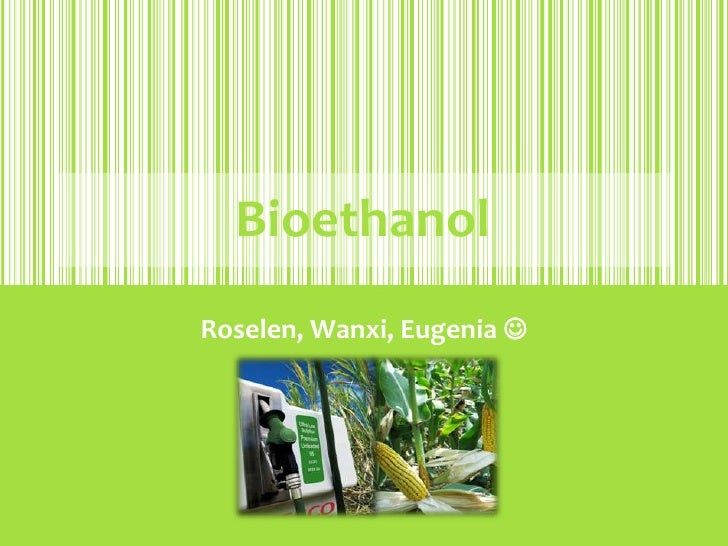 Bioethanol<br />Roselen, Wanxi, Eugenia <br />
