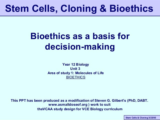 Stem Cells & Cloning 3/23/05 Stem Cells, Cloning & Bioethics Bioethics as a basis for decision-making This PPT has been pr...