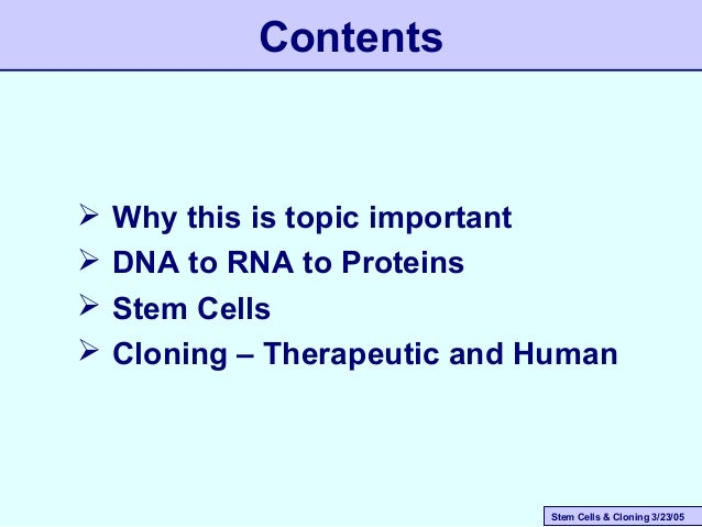 Stem Cells & Cloning 3/23/05 Contents  Why this is topic important  DNA to RNA to Proteins  Stem Cells  Cloning – Ther...