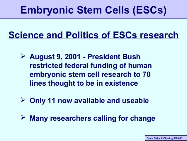 Stem Cells & Cloning 3/23/05 Embryonic Stem Cells (ESCs)  August 9, 2001 - President Bush restricted federal funding of h...