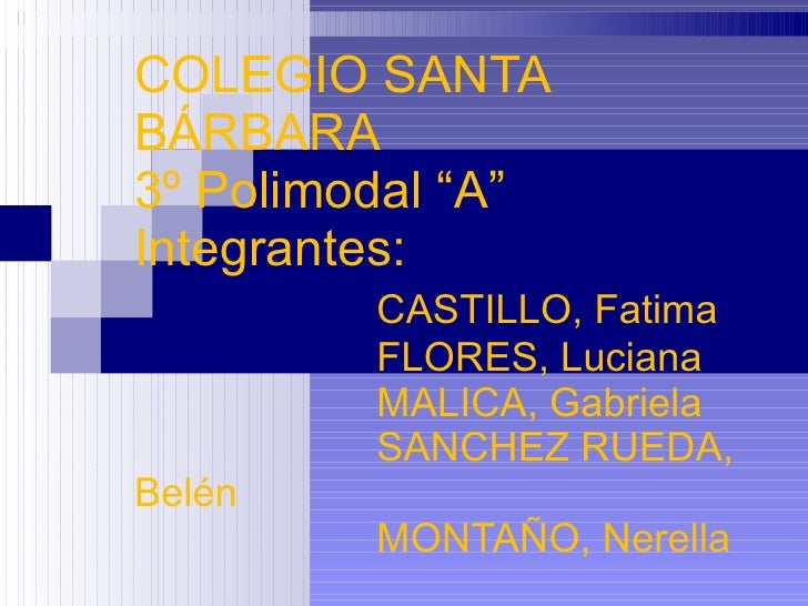 "COLEGIO SANTA BÁRBARA 3º Polimodal ""A"" Integrantes: CASTILLO, Fatima FLORES, Luciana MALICA, Gabriela SANCHEZ RUEDA, Belén..."