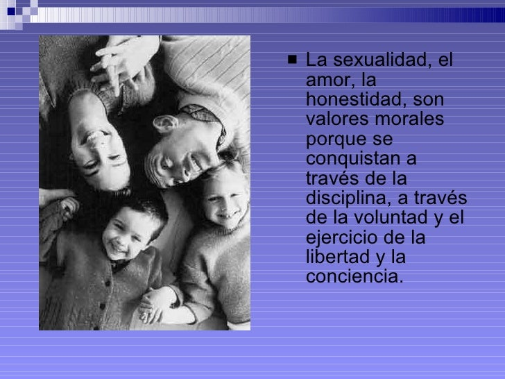 <ul><li>La sexualidad, el amor, la honestidad, son valores morales porque se conquistan a través de la disciplina, a travé...