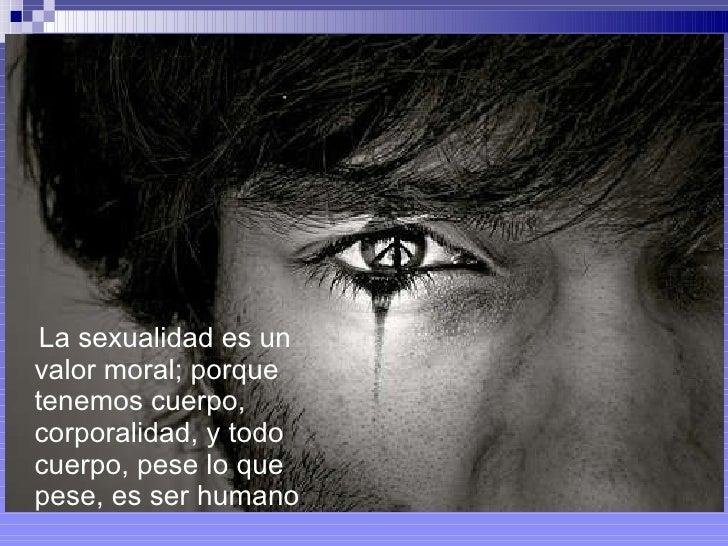 <ul><li>La sexualidad es un valor moral; porque tenemos cuerpo, corporalidad, y todo cuerpo, pese lo que pese, es ser huma...