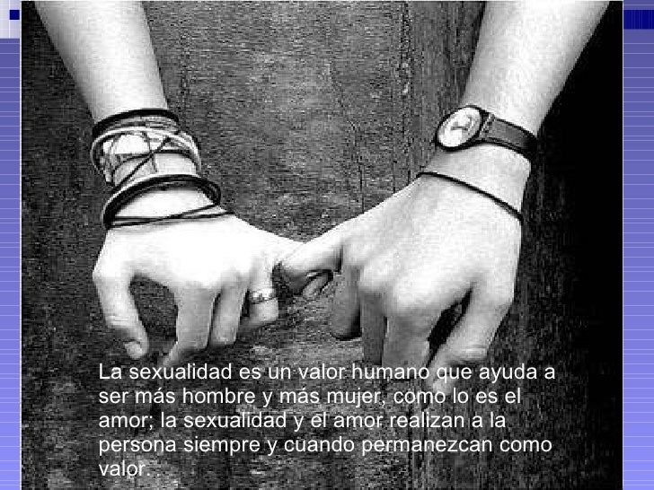 La sexualidad es un valor humano que ayuda a ser más hombre y más mujer, como lo es el amor; la sexualidad y el amor reali...