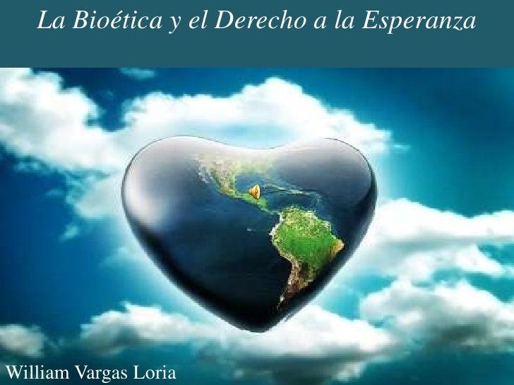 La Bioética y el Derecho a la Esperanza<br />William Vargas Loria<br />