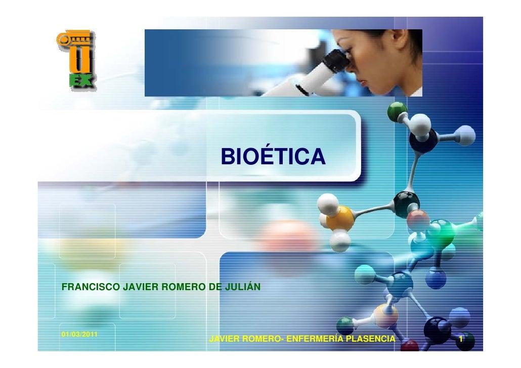BIOÉTICAFRANCISCO JAVIER ROMERO DE JULIÁN01/03/2011                        JAVIER ROMERO- ENFERMERÍA PLASENCIA   1
