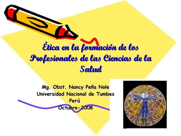 Ética en la  formación de los Profesionales de las Ciencias de la Salud Mg. Obst. Nancy Peña Nole Universidad Nacional de ...