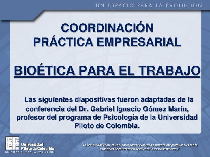 COORDINACIÓN    PRÁCTICA EMPRESARIALBIOÉTICA PARA EL TRABAJO  Las siguientes diapositivas fueron adaptadas de la  conferen...