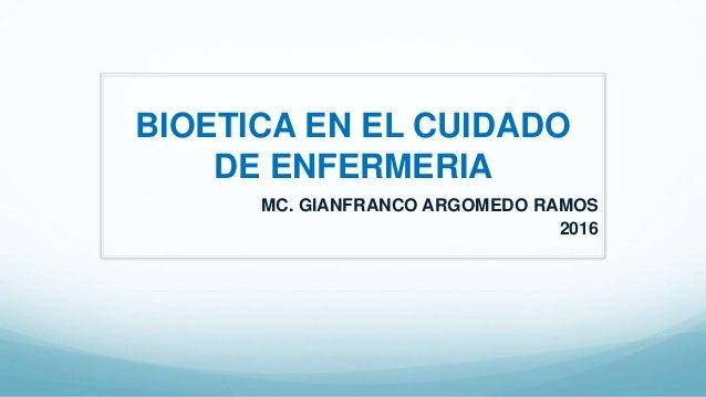 MC. GIANFRANCO ARGOMEDO RAMOS 2016 BIOETICA EN EL CUIDADO DE ENFERMERIA