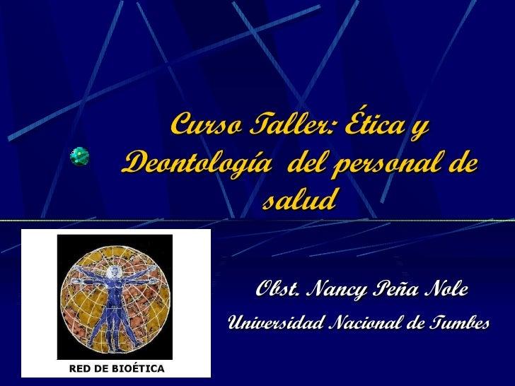 Curso Taller: Ética y Deontología  del personal de salud Obst. Nancy Peña Nole Universidad Nacional de Tumbes