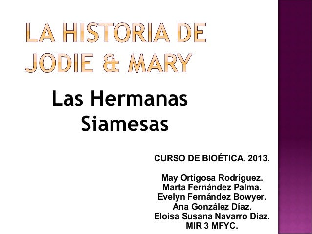 Las Hermanas Siamesas CURSO DE BIOÉTICA. 2013. May Ortigosa Rodríguez. Marta Fernández Palma. Evelyn Fernández Bowyer. Ana...