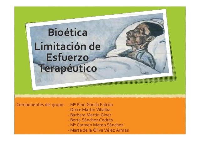 BioBioééticatica LimitaciLimitacióón den de EsfuerzoEsfuerzo TerapTerapééuticoutico Componentes del grupo: - Mª Pino Garcí...