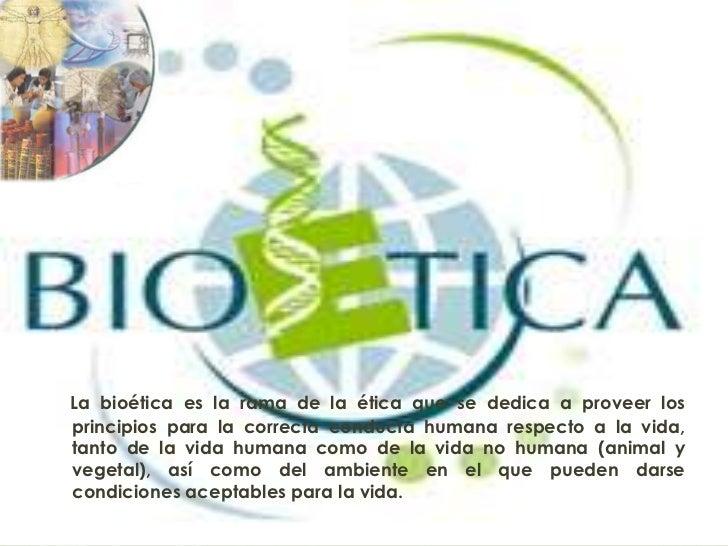 La bioética es la rama de la ética que se dedica a proveer losprincipios para la correcta conducta humana respecto a la vi...