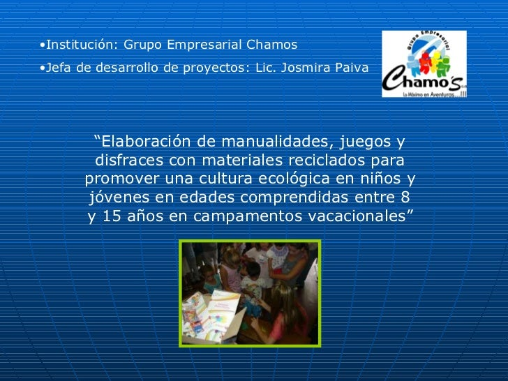 <ul><li>Institución: Grupo Empresarial Chamos  </li></ul><ul><li>Jefa de desarrollo de proyectos: Lic. Josmira Paiva </li>...