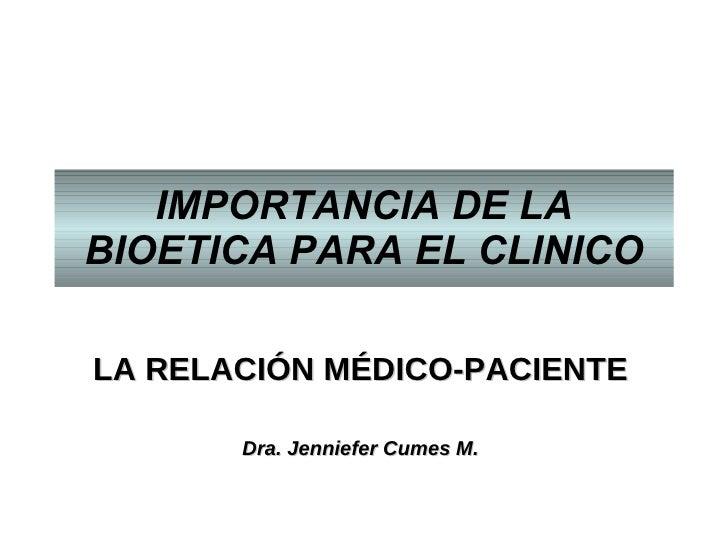 IMPORTANCIA DE LA BIOETICA PARA EL CLINICO LA RELACIÓN MÉDICO-PACIENT E Dra. Jenniefer Cumes M.