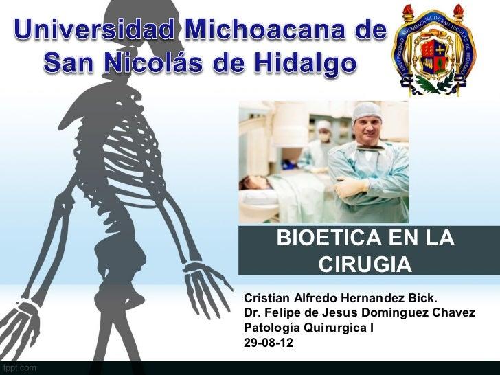 BIOETICA EN LA       CIRUGIACristian Alfredo Hernandez Bick.Dr. Felipe de Jesus Dominguez ChavezPatología Quirurgica I29-0...