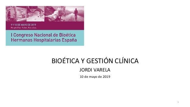 1 BIOÉTICA Y GESTIÓN CLÍNICA JORDI VARELA 10 de mayo de 2019