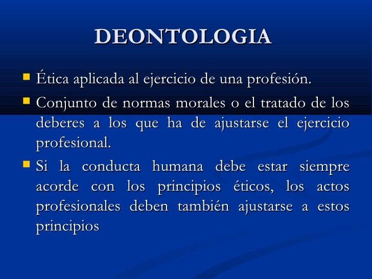 DEONTOLOGIA  <ul><li>Ética aplicada al ejercicio de una profesión. </li></ul><ul><li>Conjunto de normas morales o el trata...