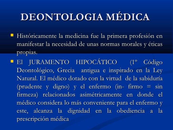 DEONTOLOGIA MÉDICA  <ul><li>Históricamente la medicina fue la primera profesión en manifestar la necesidad de unas normas ...