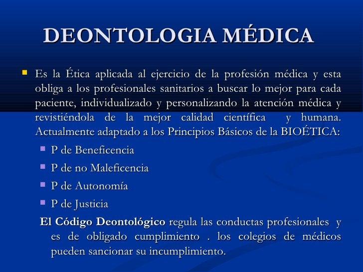 DEONTOLOGIA MÉDICA  <ul><li>Es la Ética aplicada al ejercicio de la profesión médica y esta obliga a los profesionales san...