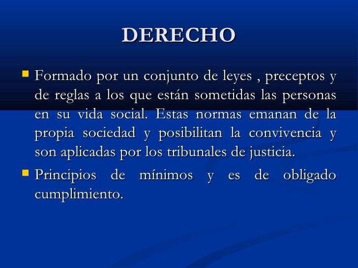 DERECHO <ul><li>Formado por un conjunto de leyes , preceptos y de reglas a los que están sometidas las personas en su vida...