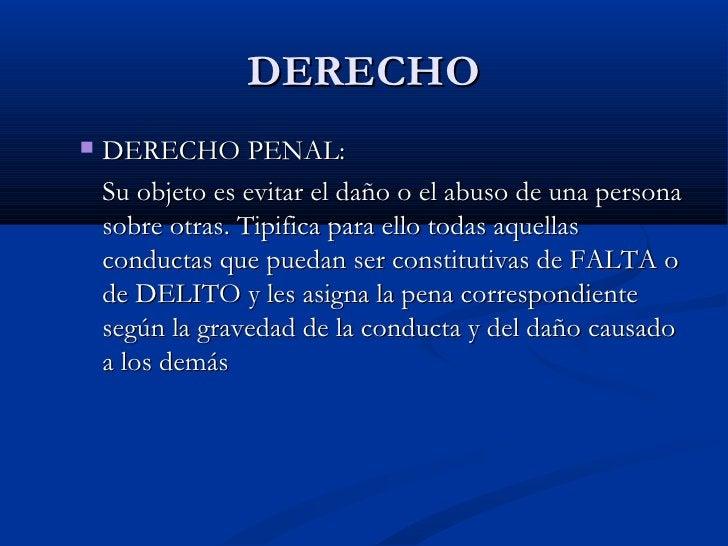 DERECHO <ul><ul><li>DERECHO PENAL:  </li></ul></ul><ul><ul><li>Su objeto es evitar el daño o el abuso de una persona sobre...