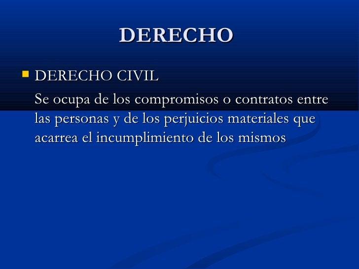 DERECHO  <ul><li>DERECHO CIVIL  </li></ul><ul><li>Se ocupa de los compromisos o contratos entre las personas y de los perj...