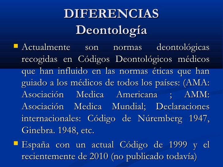 DIFERENCIAS  Deontología  <ul><li>Actualmente son normas deontológicas recogidas en Códigos Deontológicos médicos que han ...