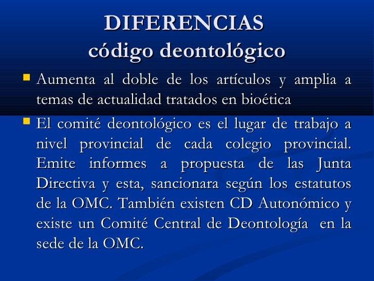 DIFERENCIAS  código deontológico <ul><li>Aumenta al doble de los artículos y amplia a temas de actualidad tratados en bioé...