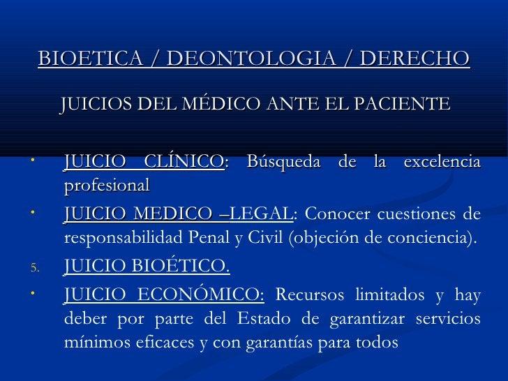 BIOETICA / DEONTOLOGIA / DERECHO <ul><li>JUICIOS DEL MÉDICO ANTE EL PACIENTE </li></ul><ul><li>JUICIO CLÍNICO : Búsqueda d...