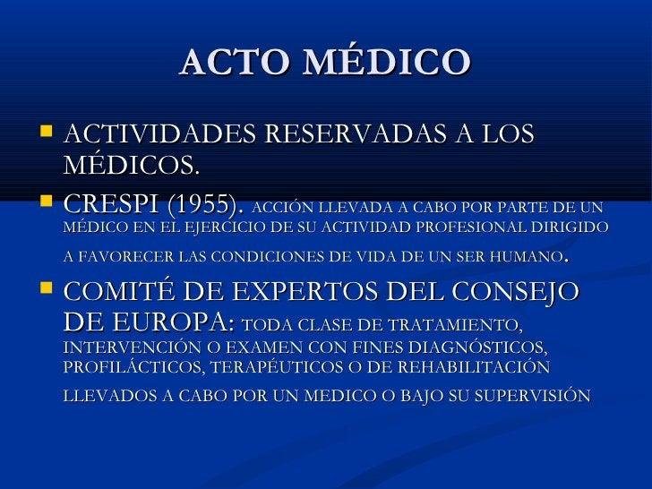ACTO MÉDICO <ul><li>ACTIVIDADES RESERVADAS A LOS MÉDICOS. </li></ul><ul><li>CRESPI (1955).  ACCIÓN LLEVADA A CABO POR PART...