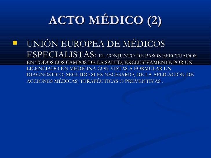 ACTO MÉDICO (2) <ul><li>UNIÓN EUROPEA DE MÉDICOS ESPECIALISTAS:  EL CONJUNTO DE PASOS EFECTUADOS EN TODOS LOS CAMPOS DE LA...