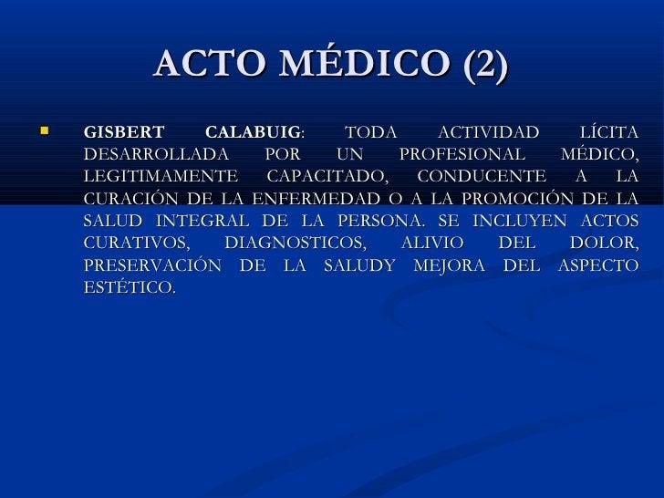 ACTO MÉDICO (2) <ul><li>GISBERT CALABUIG : TODA ACTIVIDAD LÍCITA DESARROLLADA POR UN PROFESIONAL MÉDICO, LEGITIMAMENTE CAP...