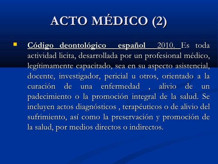 ACTO MÉDICO (2) <ul><li>Código deontológico  español  2010.  Es toda actividad licita, desarrollada por un profesional méd...