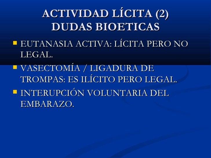 ACTIVIDAD LÍCITA (2) DUDAS BIOETICAS <ul><li>EUTANASIA ACTIVA: LÍCITA PERO NO LEGAL. </li></ul><ul><li>VASECTOMÍA / LIGADU...