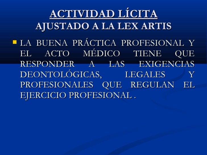 ACTIVIDAD LÍCITA AJUSTADO A LA LEX ARTIS <ul><li>LA BUENA PRÁCTICA PROFESIONAL Y EL ACTO MÉDICO TIENE QUE RESPONDER A LAS ...