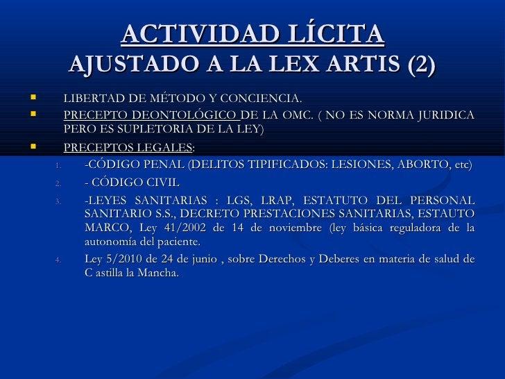 ACTIVIDAD LÍCITA AJUSTADO A LA LEX ARTIS (2) <ul><li>LIBERTAD DE MÉTODO Y CONCIENCIA. </li></ul><ul><li>PRECEPTO DEONTOLÓG...