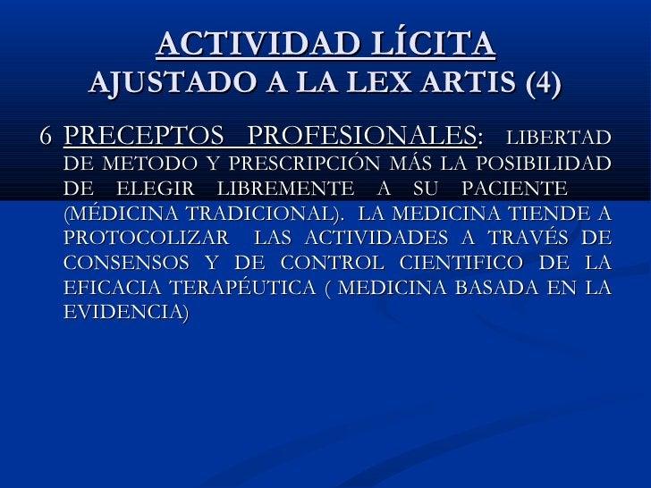ACTIVIDAD LÍCITA AJUSTADO A LA LEX ARTIS (4) 6 PRECEPTOS PROFESIONALES :  LIBERTAD DE METODO Y PRESCRIPCIÓN MÁS LA POSIBIL...