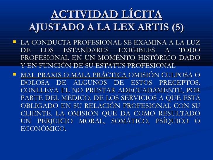 ACTIVIDAD LÍCITA AJUSTADO A LA LEX ARTIS (5) <ul><li>LA CONDUCTA PROFESIONAL SE EXAMINA A LA LUZ DE LOS ESTANDARES EXIGIBL...