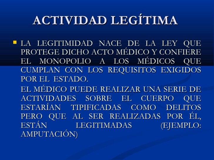ACTIVIDAD LEGÍTIMA  <ul><li>LA LEGITIMIDAD NACE DE LA LEY QUE PROTEGE DICHO ACTO MÉDICO Y CONFIERE EL MONOPOLIO A LOS MÉDI...