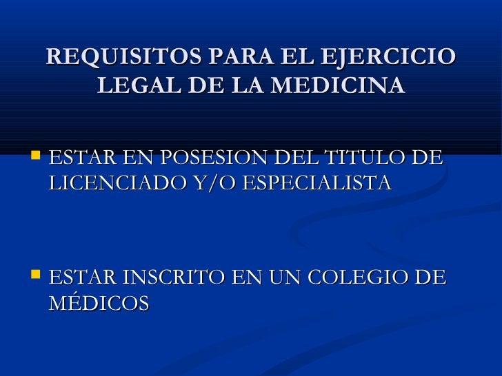 REQUISITOS PARA EL EJERCICIO LEGAL DE LA MEDICINA <ul><li>ESTAR EN POSESION DEL TITULO DE LICENCIADO Y/O ESPECIALISTA  </l...