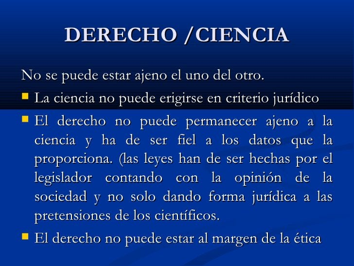 DERECHO /CIENCIA <ul><li>No se puede estar ajeno el uno del otro. </li></ul><ul><li>La ciencia no puede erigirse en criter...