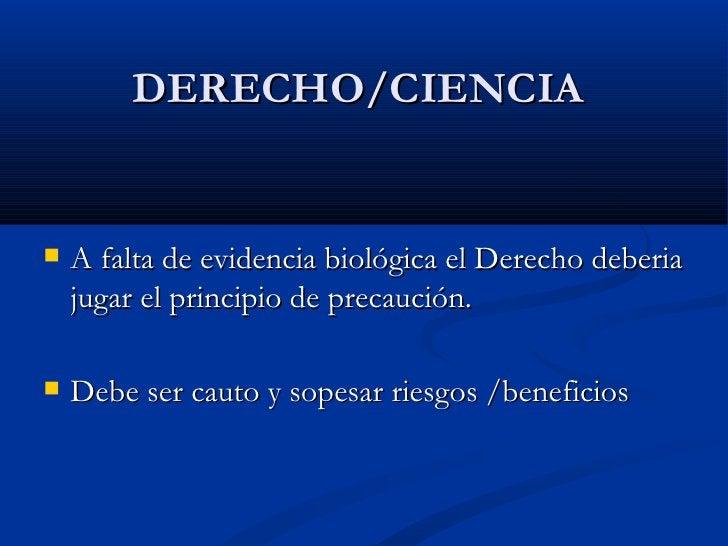 <ul><li>A falta de evidencia biológica el Derecho deberia jugar el principio de precaución. </li></ul><ul><li>Debe ser cau...