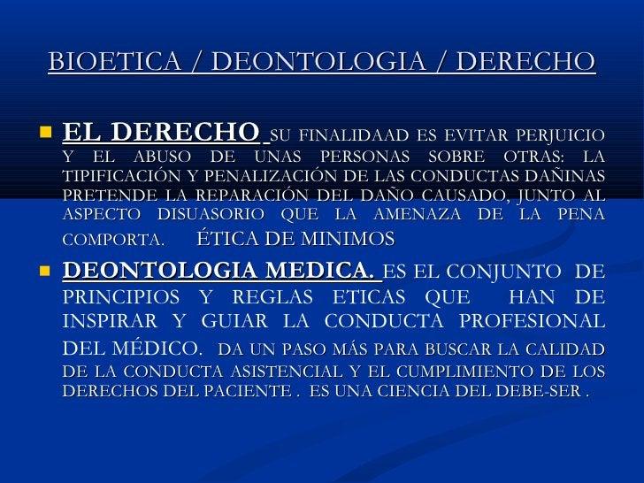 BIOETICA / DEONTOLOGIA / DERECHO <ul><li>EL DERECHO   SU FINALIDAAD ES EVITAR PERJUICIO Y EL ABUSO DE UNAS PERSONAS SOBRE ...