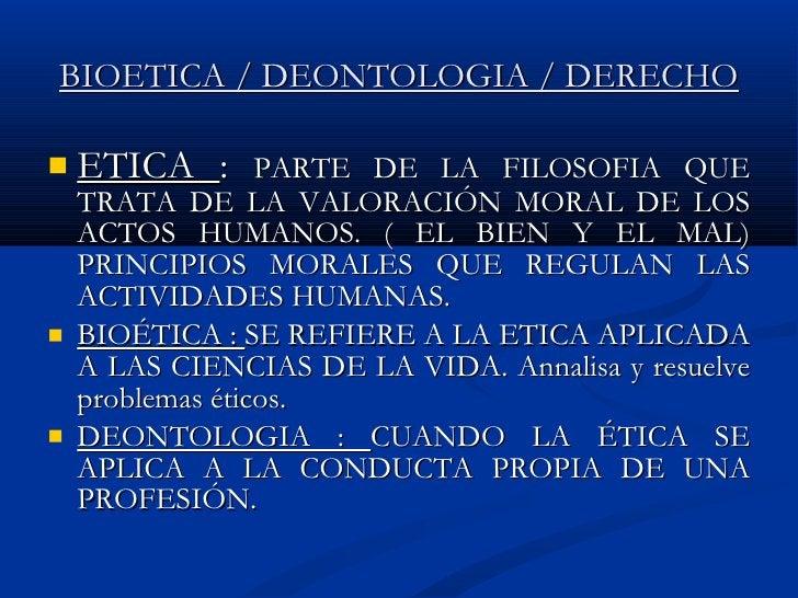BIOETICA / DEONTOLOGIA / DERECHO <ul><li>ETICA  :  PARTE DE LA FILOSOFIA QUE TRATA DE LA VALORACIÓN MORAL DE LOS ACTOS HUM...